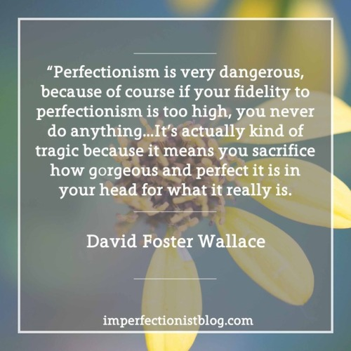 "#122 - ""Perfectionism is very dangerous, because of course if your fidelity to perfectionism is too high, you never do anything…It's actually kind of tragic because it means you sacrifice how gorgeous and perfect it is in your head for what it really is."" -David Foster Wallace (March 4, 1996 on WNYC's Leonard Lopate Show)"