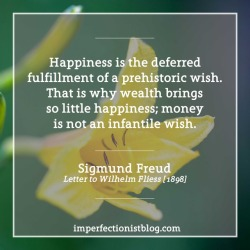 """#351 - """"Happiness is the deferred fulfillment of a prehistoric wish. That is why wealth brings so little happiness; money is not an infantile wish."""" -Sigmund Freud (Letter to Wilhelm Fliess, January 16, 1898)"""
