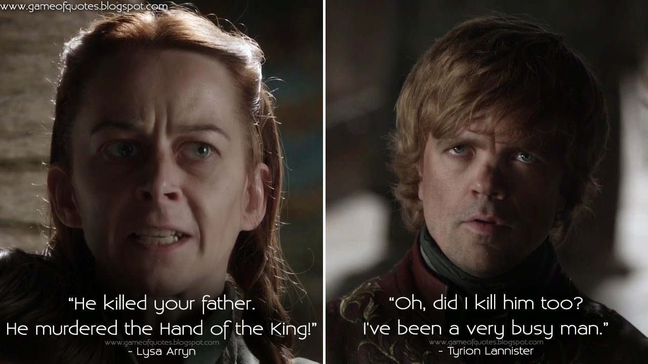 Lysa Arryn: He killed your father. He murdered the Hand of the King! Tyrion  Lannister: Oh, did I kill him too? I've been a very busy man.