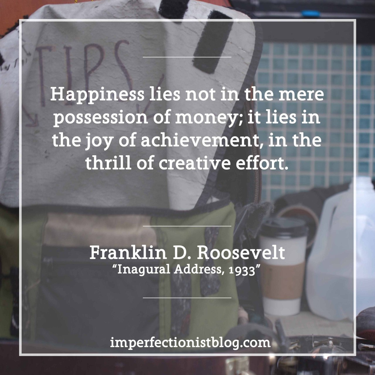 "#94 - ""Happiness lies not in the mere possession of money; it lies in the joy of achievement, in the thrill of creative effort."" -Franklin D. Roosevelt (Inaugural Address, March 4, 1933)