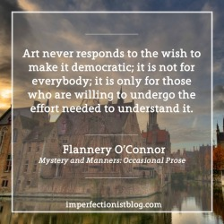 """#170 - """"Art never responds to the wish to make it democratic; it is not for everybody; it is only for those who are willing to undergo the effort needed to understand it."""" -Flannery O'Connor"""