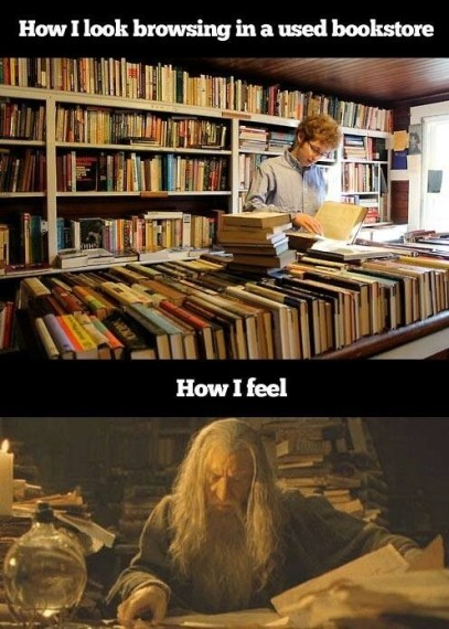 How I look browsing in a used bookstore: photo of average guy looking through mundane stack of books. How I feel: picture of Gandalf perusing ancient manuscripts