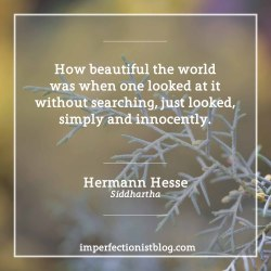 """imperfectionistbooks:#320 - """"How beautiful the world was when one looked at it without searching, just looked, simply and innocently."""" -Hermann Hesse (Siddhartha)http://imperfectionistblog.com/book/siddhartha-by-hermann-hesse/"""