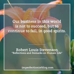"#018: Robert Louis Stevenson, on success and failure: ""Our business in this world is not to succeed, but to continue to fail, in good spirits."" -Robert Louis Stevenson (""Reflections and Remarks on Human Life"")"