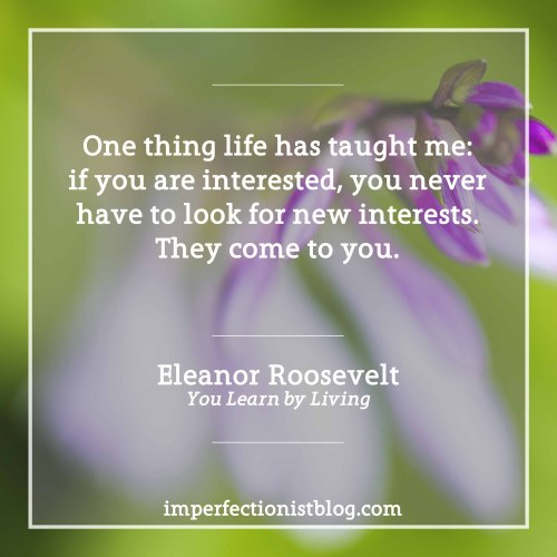 "#1 - ""One thing life has taught me: if you are interested, you never have to look for new interests. They come to you.""-Eleanor Roosevelt (You Learn by Living)"