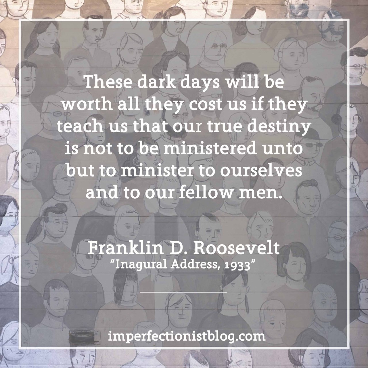 "#329 - ""These dark days will be worth all they cost us if they teach us that our true destiny is not to be ministered unto but to minister to ourselves and to our fellow men."" -Franklin D. Roosevelt (Inaugural Address, March 4, 1933)http://imperfectionistblog.com/2017/01/six-lessons-from-franklin-d-roosevelts-first-inaugural-address/"