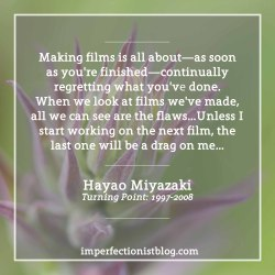 "#309 - Hayao Miyazaki on creative perfectionism:""Making films is all about—as soon as you're finished—continually regretting what you've done. When we look at films we've made, all we can see are the flaws; we can't even watch them in a normal way. I never feel like watching my own films again. So unless I start working on a new one, I'll never be free from the curse of the last one. I'm serious. Unless I start working on the next film, the last one will be a drag on me for another two or three years"" -Hayao Miyazaki (Turning Point: 1997-2008)http://bit.ly/2i5MIz6"
