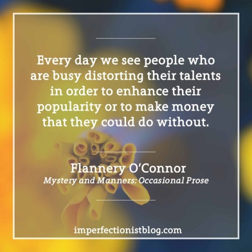 "#169 - ""Every day we see people who are busy distorting their talents in order to enhance their popularity or to make money that they could do without."" -Flannery OConnor"