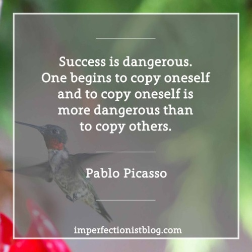 "#12 - ""Success is dangerous. One begins to copy oneself and to copy oneself is more dangerous than to copy others."" -Pablo Picasso (The Artist, Vol. 93 (1978))"