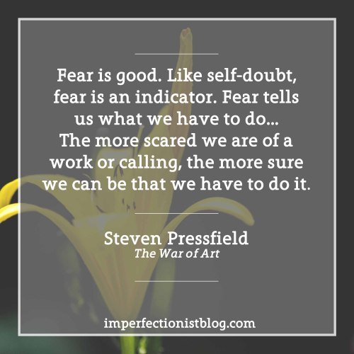 "#108 - ""Fear is good. Like self-doubt, fear is an indicator. Fear tells us what we have to do…The more scared we are of a work or calling, the more sure we can be that we have to do it."" -Steven Pressfield (The War of Art)http://imperfectionistblog.com/book/the-war-of-art-by-steven-pressfield/"