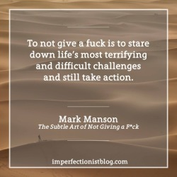 "imperfectionistbooks:""To not give a fuck is to stare down life's most terrifying and difficult challenges and still take action."" -Mark Manson (The Subtle Art of Not Giving a F*ck)#336 - ""To not give a fuck is to stare down life's most terrifying and difficult challenges and still take action."" -Mark Manson (The Subtle Art of Not Giving a F*ck)"
