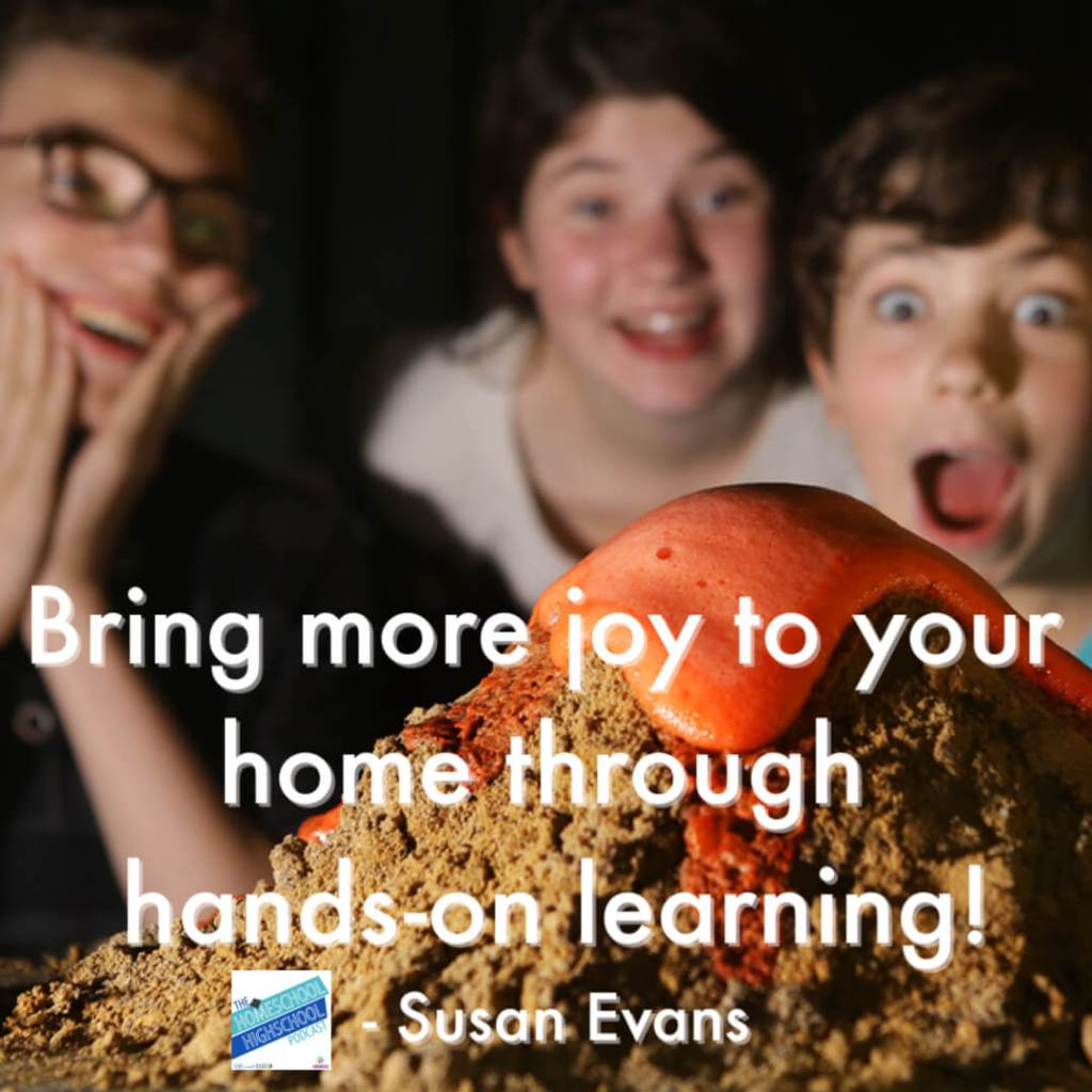 Bring more joy to your home through hands-on learning!- Susan Evans Listen to this episode of Homeschool Highschool Podcast and get lots of ideas for experiential learning in homeschool high school. #HomeschoolHighSchoolPodcast #HomeschoolHighSchool #HandsOnLearning #ExperientialLearning #SusanEvans