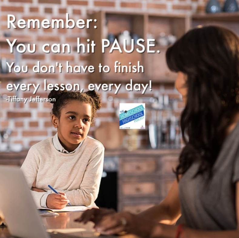 Remember: You can hit PAUSE. You don't have to finish every lesson every day. Tiffany Jefferson on Homeschooling Multiple Ages. #HomeschoolHighSchoolPodcast #HomeschoolingMultipleAges #TIffanyJefferson #FinsihWithJoy #7SistersHomeschool