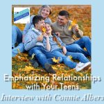 Emphasizing Relationships with Your Teens, Interview with Connie Albers Emphasizing Relationships with Your Teens, Interview with Connie Albers. Join Sabrina, Vicki and author/homeschool mom and influencer for an inspiring discussion about parenting teens with relationships over rules. Help your teens find and fulfill God's plans.