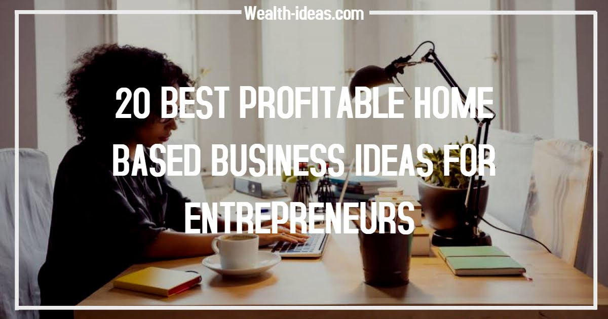 Photo of 20 BEST PROFITABLE HOME BASED BUSINESS IDEAS FOR ENTREPRENEURS