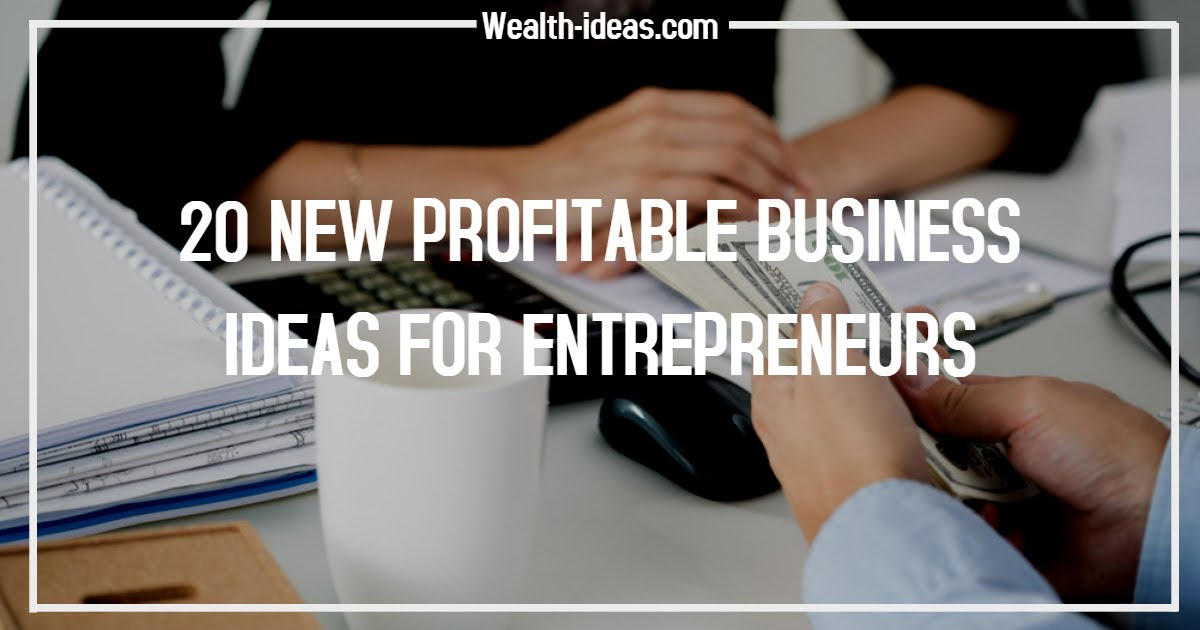 20 NEW PROFITABLE BUSINESS IDEAS FOR ENTREPRENEURS