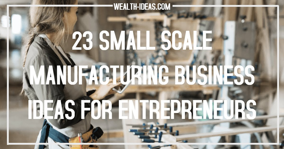 TOP 23 SMALL SCALE MANUFACTURING BUSINESS IDEAS