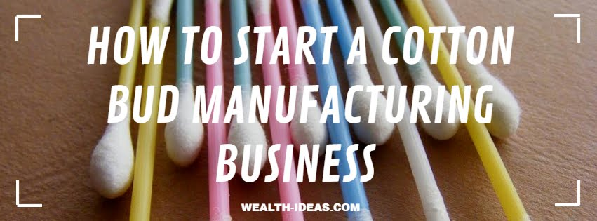 HOW TO START A COTTON BUD MANUFACTURING BUSINESS