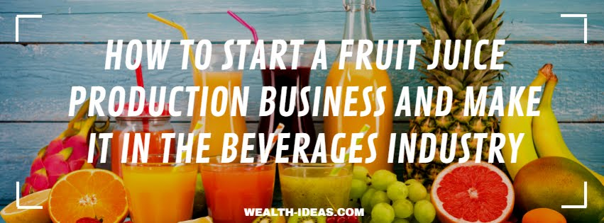 HOW TO START A FRUIT JUICE PRODUCTION BUSINESS AND MAKE IT IN THE BEVERAGES INDUSTRY