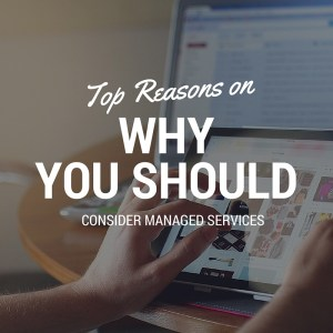 Top Reasons on Why You Should Consider Managed Services