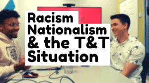 VIDEO: Racism, Nationalism, and T&T's current situation.