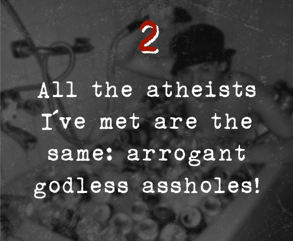 2. All the atheists I've met are the same: arrogant godless assholes!