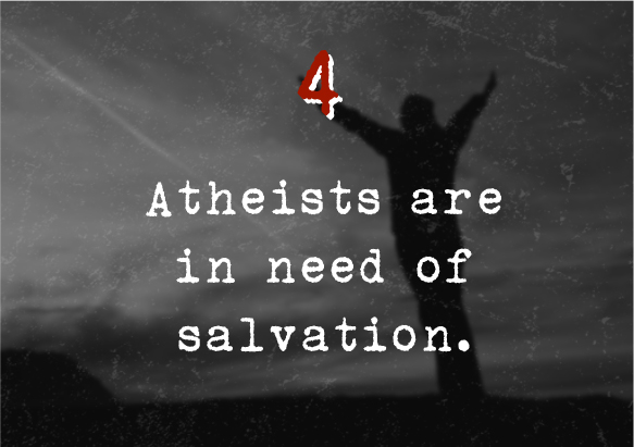 4.Atheists are in need of salvation.