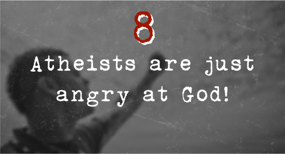 8. Atheists are just angry at God!