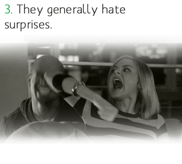 3. They generally hate surprises.