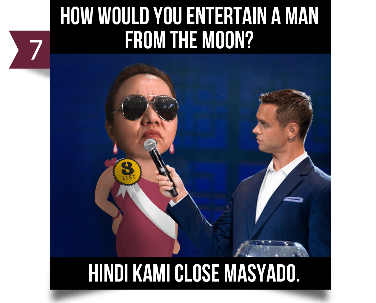 7. How would you entertain a man from the moon?HINDI KAMI CLOSE MASYADO.