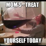 Treat Yourself today Mom's!