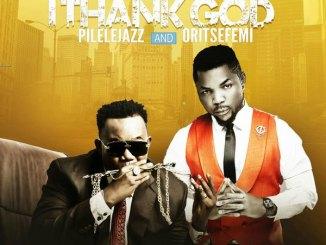 Pilelejazz - I Thank God (ft Oritsefemi) | @pilelejazz