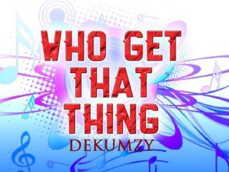 MP3: Dekumzy – Who Get That Thing ft. Slow Dogg & Stormrex