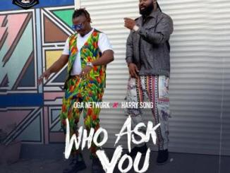Oga Network ft. Harrysong - Who Ask You (Remix)