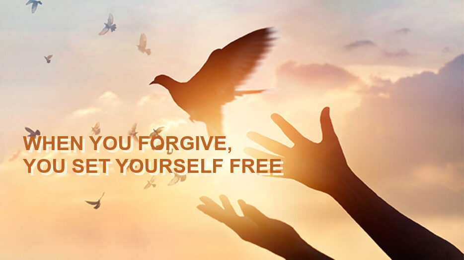 WHEN YOU FORGIVE, YOU SET YOURSELF FREE