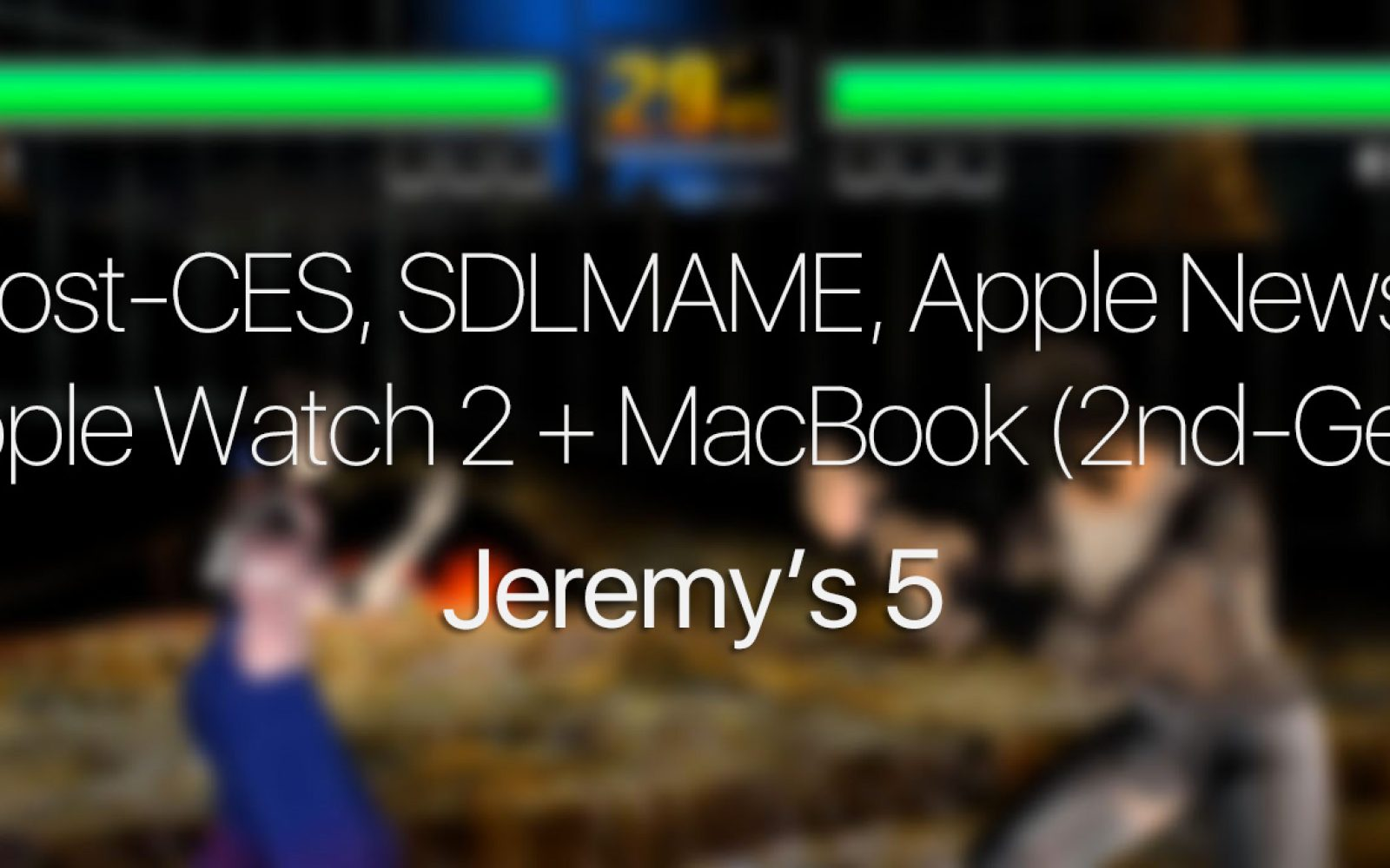 Jeremy's 5: Post-CES, SDLMAME, Apple News, Apple Watch 2 +