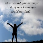 what would you attempt if you knew you could not fail?