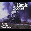Hank Stone: Until I Saw That Train