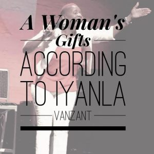 A Womans Gifts According to Iyanla Vanzant