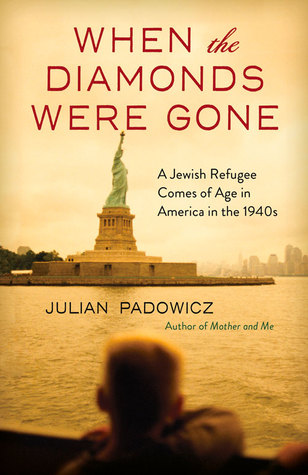 When the Diamonds Were Gone: A Jewish Refugee Comes of Age in America in the 1940s by Julian Padowicz