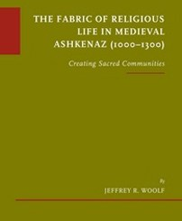 The Fabric of Religious Life in Medieval Ashkenaz (1000-1300): Creating Sacred Communities by Jeffrey R. Woolf