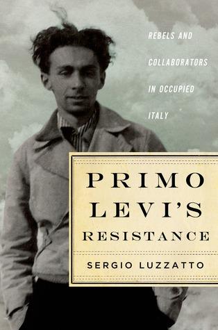 Primo Levi's Resistance: Rebels and Collaborators in Occupied Italy by Sergio Luzzatto