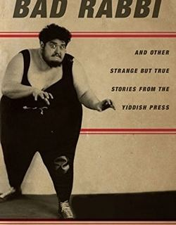Bad Rabbi And Other Strange but True Stories from the Yiddish Press by Eddy Portnoy