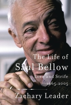 The Life of Saul Bellow: Love and Strife, 1965-2005 by Zachary Leader