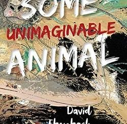 Some Unimag­in­able Animal by David Ebenbach