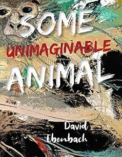 Some Unimaginable Animal by David Ebenbach