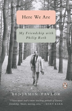 Here We Are: My Friendship with Philip Roth by Benjamin Taylor