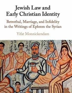 Jewish Law and Early Christian Identity: Betrothal, Marriage, and Infidelity in the Writings of Ephrem the Syrian by Yifat Monnickendam