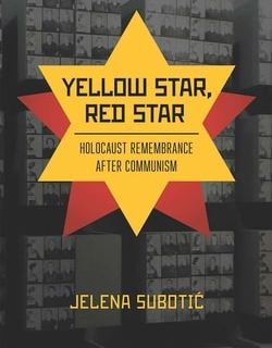 Yellow Star, Red Star: Holocaust Remembrance after Communism by Jelena Subotic