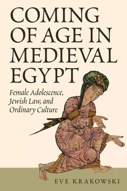 Coming of Age in Medieval Egypt: Female Adolescence, Jewish Law, and Ordinary Culture by Eve Krakowski